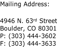 Mailing Address:  4946 N. 63rd Street Boulder, CO 80301 P: (303) 444-3602 F: (303) 444-3633